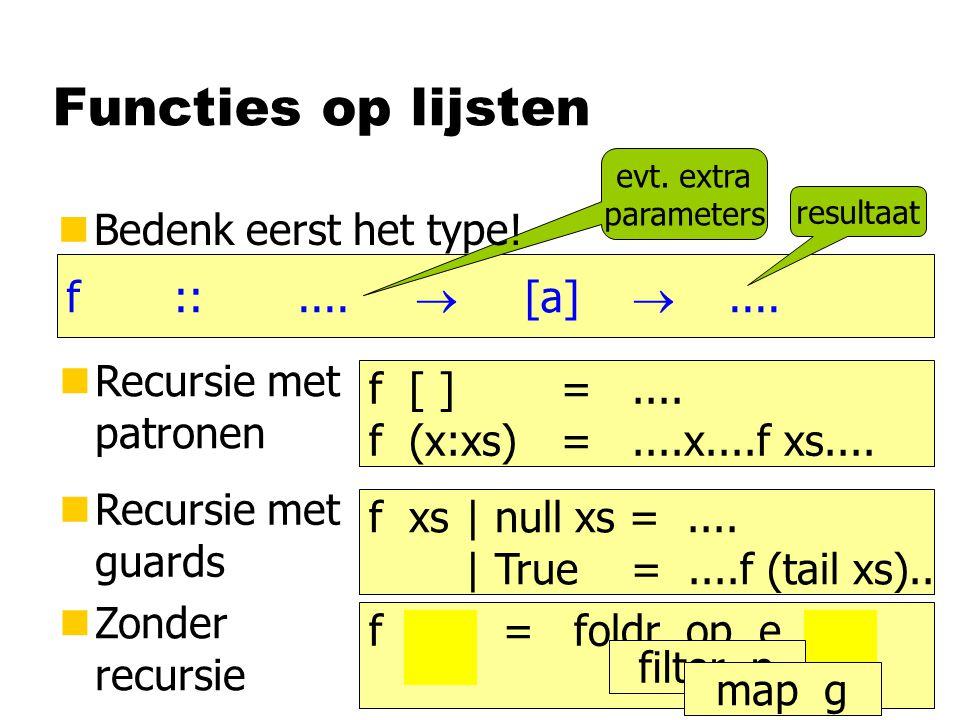 Functies op lijsten (++) :: [a]  [a]  [a] concat:: [[a]]  [a] head, last:: [a]  a tail, init:: [a]  [a] take, drop:: Int  [a]  [a] takeWhile:: (a  Bool)  [a]  [a] eqList:: (a  a  Bool)  [a]  [a]  Bool