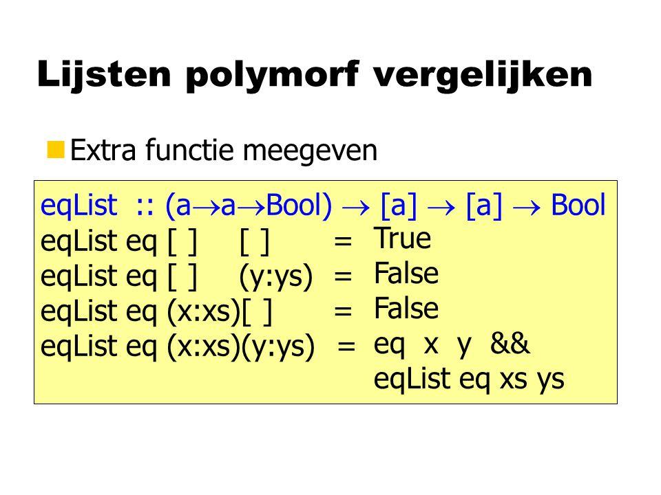 Lijsten polymorf vergelijken nExtra functie meegeven eqList :: (a  a  Bool)  [a]  [a]  Bool eqList eq [ ][ ] = eqList eq [ ](y:ys) = eqList eq (x:xs)[ ] = eqList eq (x:xs)(y:ys) = True False eq x y && eqList eq xs ys