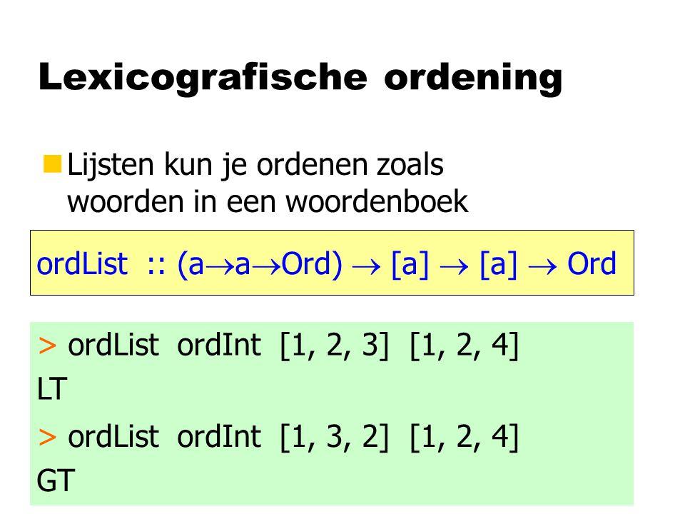 Lexicografische ordening nLijsten kun je ordenen zoals woorden in een woordenboek ordList :: (a  a  Ord)  [a]  [a]  Ord > ordList ordInt [1, 2, 3] [1, 2, 4] LT > ordList ordInt [1, 3, 2] [1, 2, 4] GT