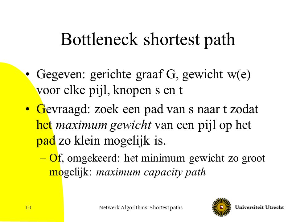 Netwerk Algorithms: Shortest paths10 Bottleneck shortest path Gegeven: gerichte graaf G, gewicht w(e) voor elke pijl, knopen s en t Gevraagd: zoek een