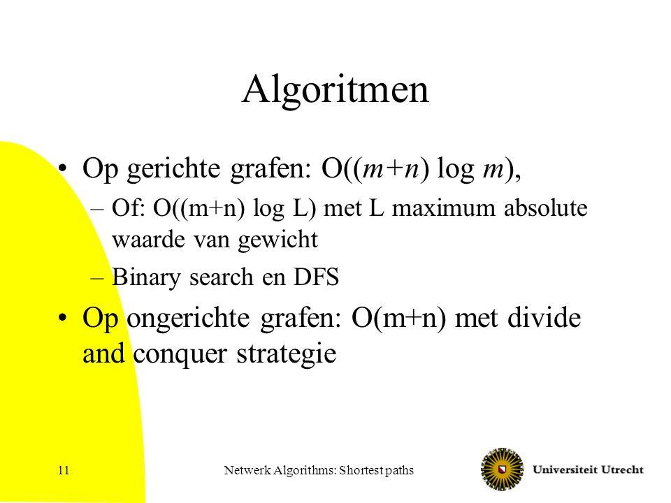 Netwerk Algorithms: Shortest paths11 Algoritmen Op gerichte grafen: O((m+n) log m), –Of: O((m+n) log L) met L maximum absolute waarde van gewicht –Bin