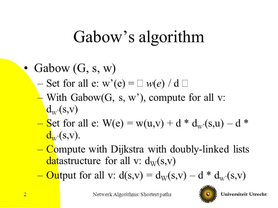 Netwerk Algorithms: Shortest paths2 Gabow's algorithm Gabow (G, s, w) –Set for all e: w'(e) =  w(e) / d  –With Gabow(G, s, w'), compute for all v: d