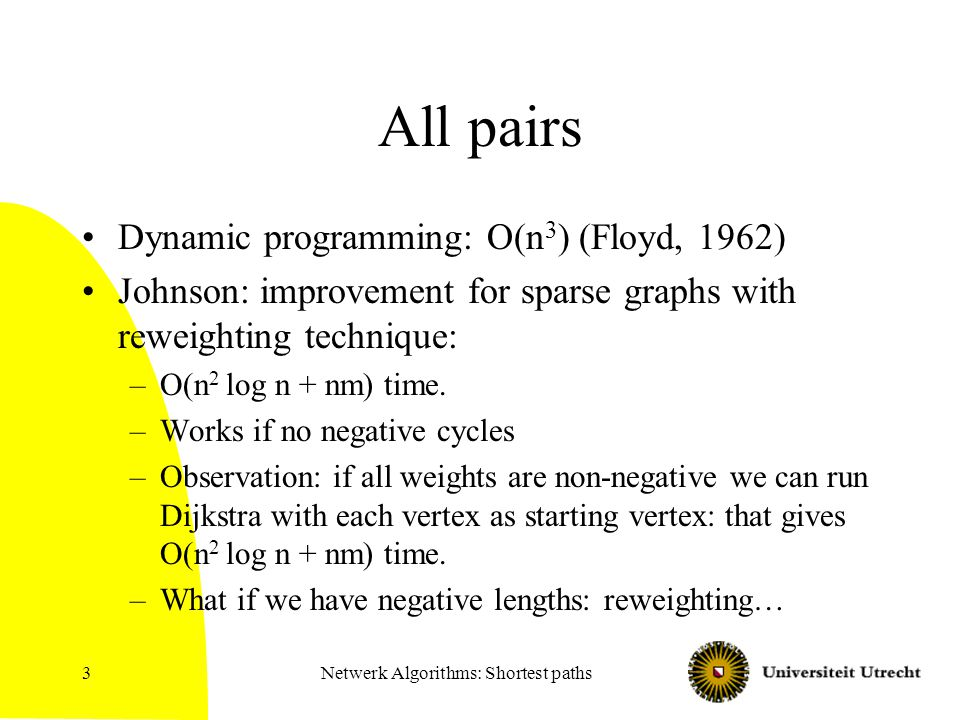 Netwerk Algorithms: Shortest paths3 All pairs Dynamic programming: O(n 3 ) (Floyd, 1962) Johnson: improvement for sparse graphs with reweighting techn
