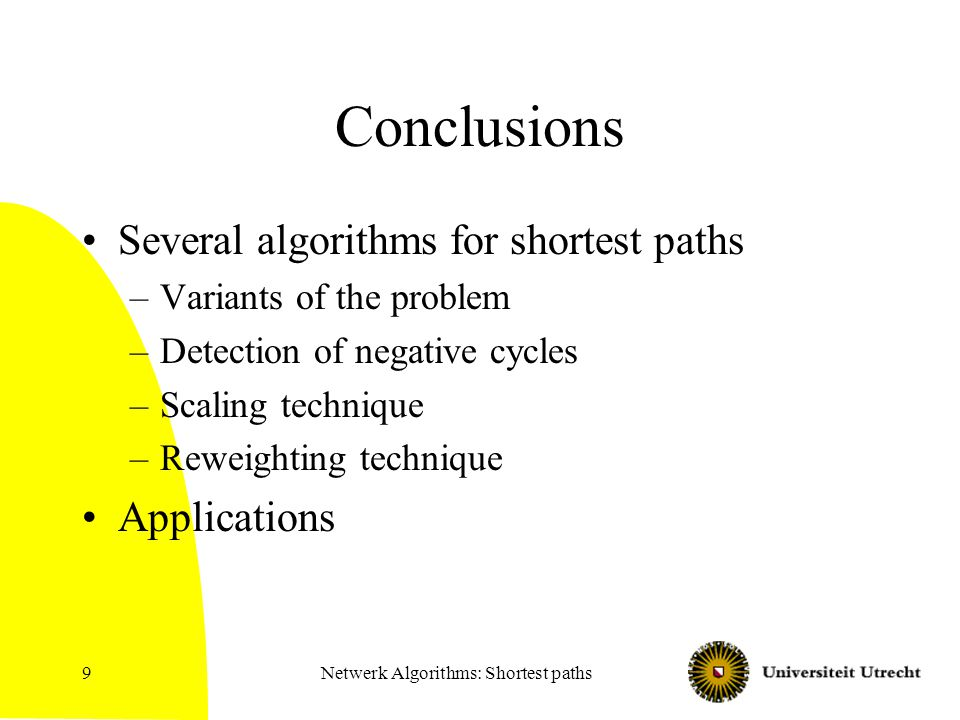 Netwerk Algorithms: Shortest paths9 Conclusions Several algorithms for shortest paths –Variants of the problem –Detection of negative cycles –Scaling