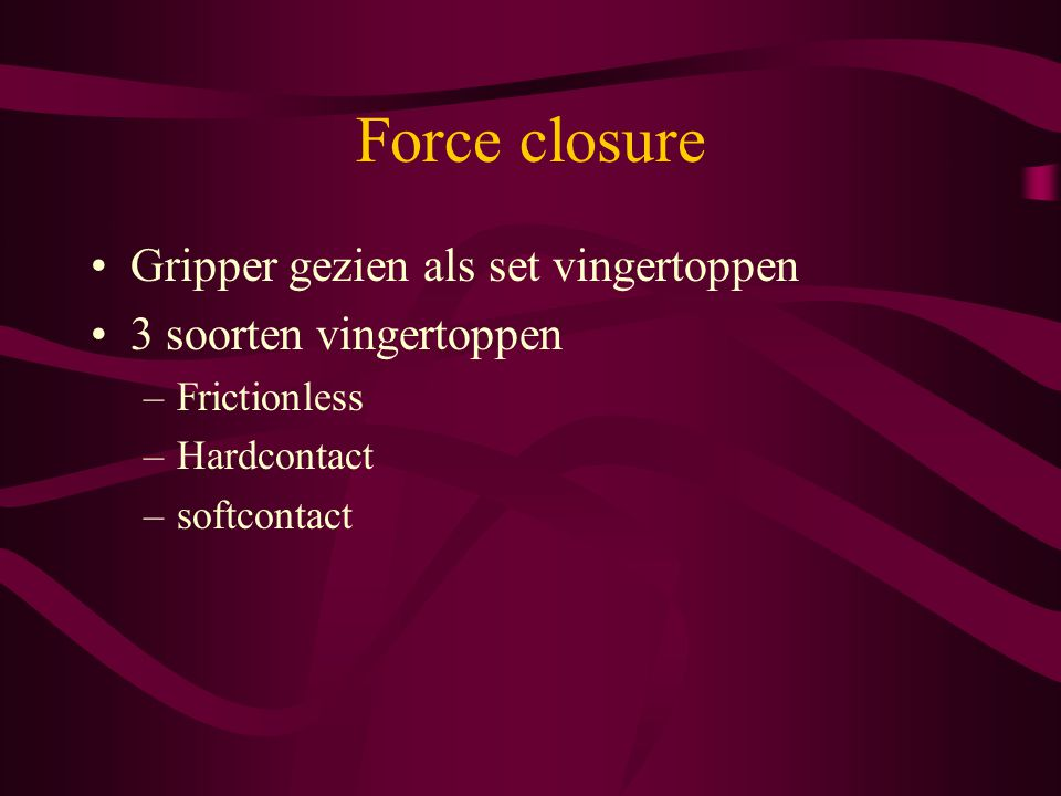 Force closure Gripper gezien als set vingertoppen 3 soorten vingertoppen –Frictionless –Hardcontact –softcontact