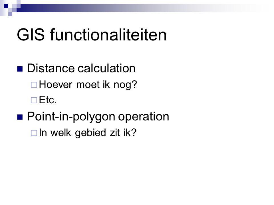 GIS functionaliteiten Distance calculation  Hoever moet ik nog?  Etc. Point-in-polygon operation  In welk gebied zit ik?