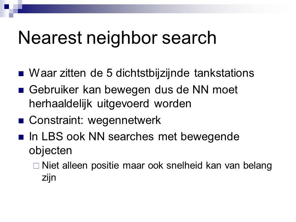 Nearest neighbor search Waar zitten de 5 dichtstbijzijnde tankstations Gebruiker kan bewegen dus de NN moet herhaaldelijk uitgevoerd worden Constraint