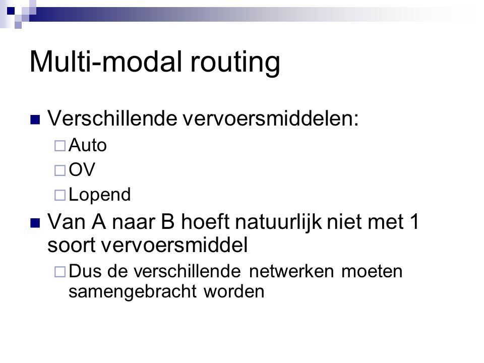 Multi-modal routing Verschillende vervoersmiddelen:  Auto  OV  Lopend Van A naar B hoeft natuurlijk niet met 1 soort vervoersmiddel  Dus de versch