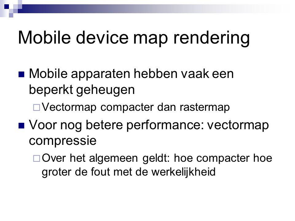 Mobile device map rendering Mobile apparaten hebben vaak een beperkt geheugen  Vectormap compacter dan rastermap Voor nog betere performance: vectormap compressie  Over het algemeen geldt: hoe compacter hoe groter de fout met de werkelijkheid