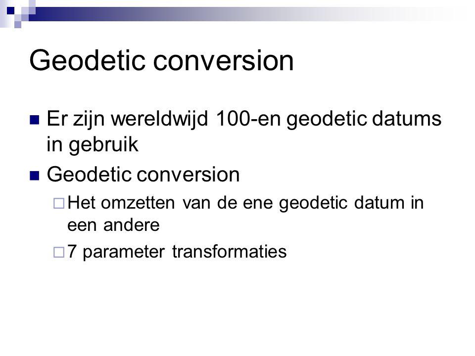 Geodetic conversion Er zijn wereldwijd 100-en geodetic datums in gebruik Geodetic conversion  Het omzetten van de ene geodetic datum in een andere  7 parameter transformaties