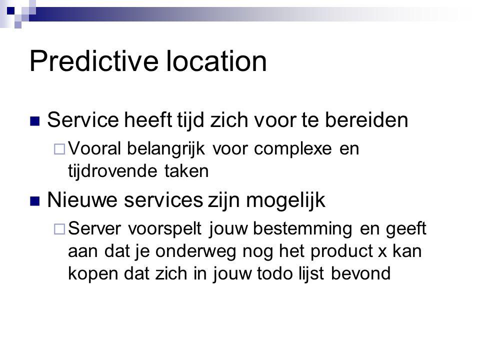 Predictive location Service heeft tijd zich voor te bereiden  Vooral belangrijk voor complexe en tijdrovende taken Nieuwe services zijn mogelijk  Server voorspelt jouw bestemming en geeft aan dat je onderweg nog het product x kan kopen dat zich in jouw todo lijst bevond