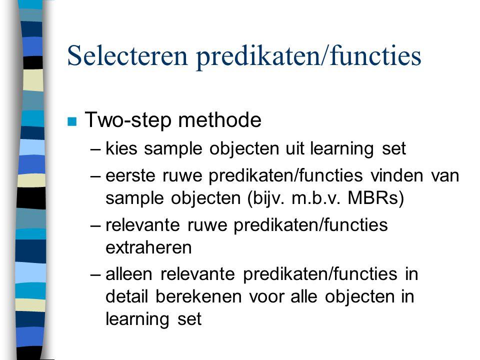 Selecteren predikaten/functies n Two-step methode –kies sample objecten uit learning set –eerste ruwe predikaten/functies vinden van sample objecten (bijv.