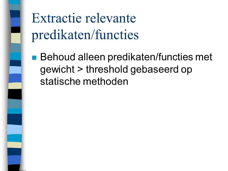 Extractie relevante predikaten/functies n Behoud alleen predikaten/functies met gewicht > threshold gebaseerd op statische methoden