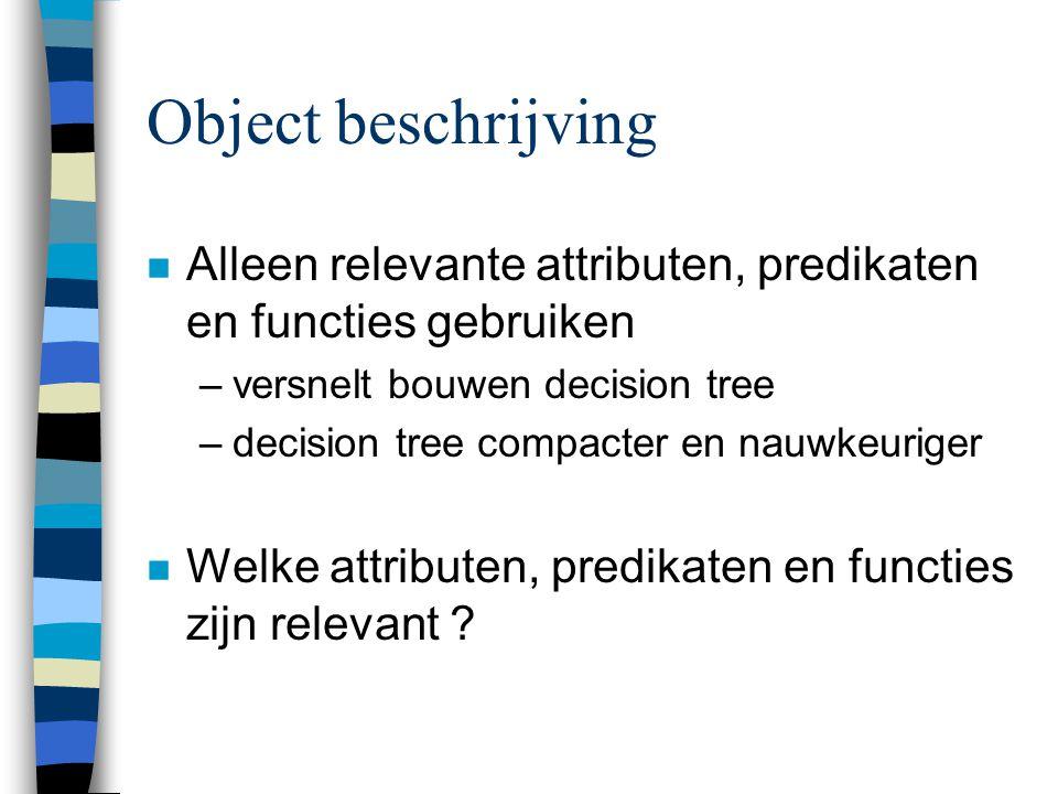 Object beschrijving n Alleen relevante attributen, predikaten en functies gebruiken –versnelt bouwen decision tree –decision tree compacter en nauwkeuriger n Welke attributen, predikaten en functies zijn relevant ?
