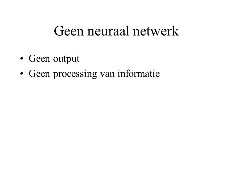 Geen neuraal netwerk Geen output Geen processing van informatie