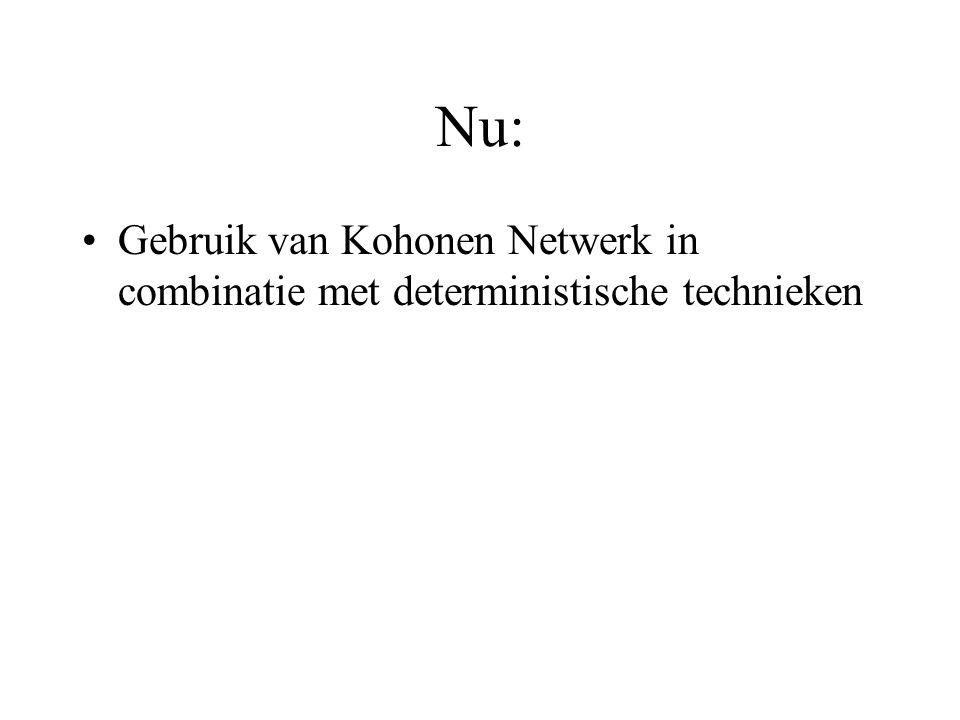 Nu: Gebruik van Kohonen Netwerk in combinatie met deterministische technieken