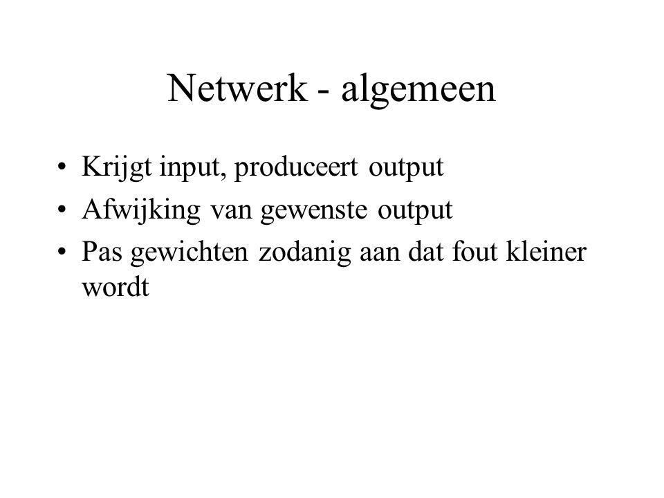 Netwerk - algemeen Krijgt input, produceert output Afwijking van gewenste output Pas gewichten zodanig aan dat fout kleiner wordt