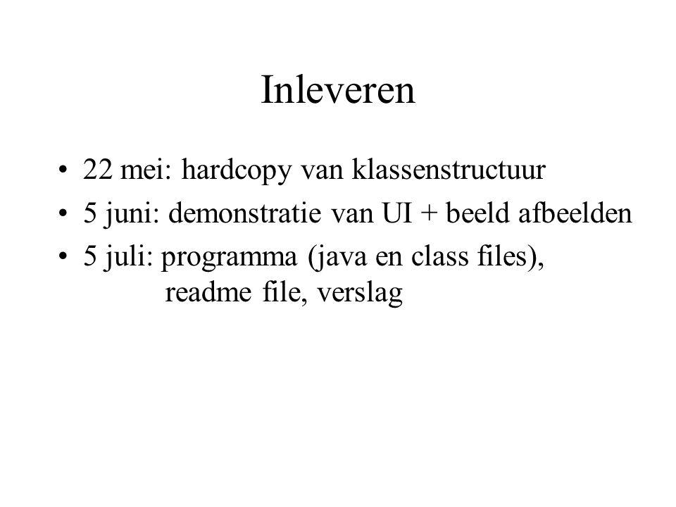 Inleveren 22 mei: hardcopy van klassenstructuur 5 juni: demonstratie van UI + beeld afbeelden 5 juli: programma (java en class files), readme file, verslag