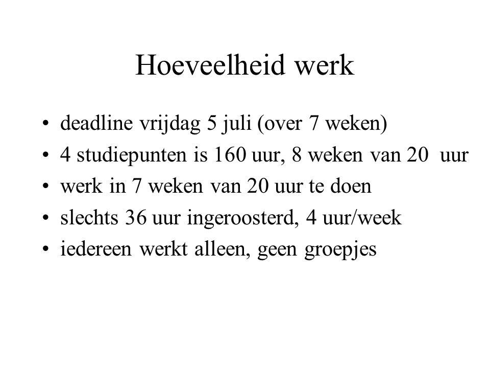 Hoeveelheid werk deadline vrijdag 5 juli (over 7 weken) 4 studiepunten is 160 uur, 8 weken van 20 uur werk in 7 weken van 20 uur te doen slechts 36 uur ingeroosterd, 4 uur/week iedereen werkt alleen, geen groepjes