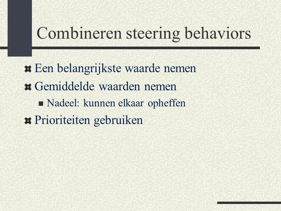 Combineren steering behaviors Een belangrijkste waarde nemen Gemiddelde waarden nemen Nadeel: kunnen elkaar opheffen Prioriteiten gebruiken