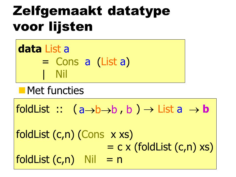 Zelfgemaakt datatype voor lijsten nMet functies data List a = Cons a (List a) | Nil som :: List Int  Int som (Cons x xs) = x + som xs som Nil = 0 and :: List Bool  Bool and (Cons x xs) = x && and xs and Nil = True length :: List a  Int length (Cons x xs) = 1 + length xs length Nil = 0 foldList :: List a  b foldList (c,n) (Cons x xs) = c x (foldList (c,n) xs) foldList (c,n) Nil = n abbabb (, )  b