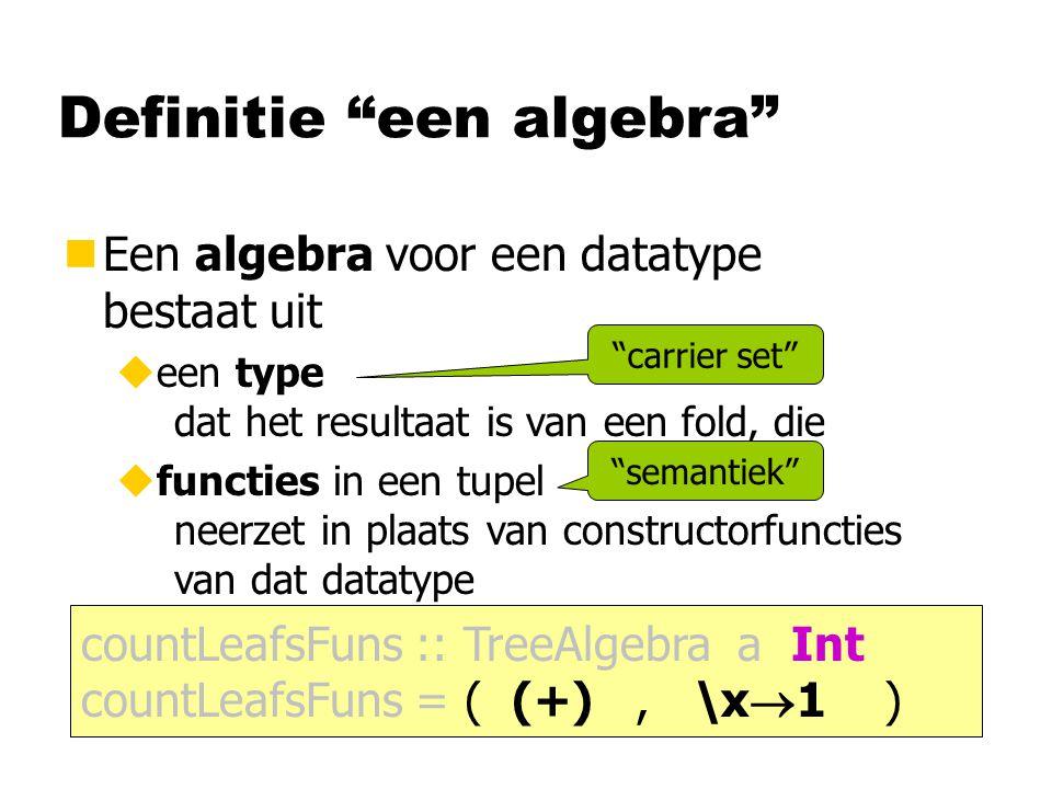 Definitie een algebra nEen algebra bestaat uit ueen type ufuncties in een tupel countLeafsFuns :: TreeAlgebra a Int countLeafsFuns = ( (+), \x  1 ) nEen algebra bestaat uit ueen type dat het resultaat is van een fold, die ufuncties in een tupel neerzet in plaats van constructorfuncties nEen algebra voor een datatype bestaat uit ueen type dat het resultaat is van een fold, die ufuncties in een tupel neerzet in plaats van constructorfuncties van dat datatype carrier set semantiek