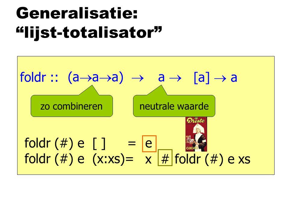 Generalisatie: lijst-totalisator foldr :: [a]  a foldr (#) e [ ] = foldr (#) e (x:xs)= e foldr (#) e xs x # (a  a  a)  a  zo combineren neutrale waarde