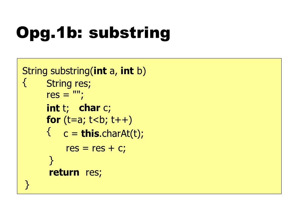 Opg.1b: substring } String substring(int a, int b) { c = this.charAt(t); int t; for (t=a; t<b; t++) { return res; String res; res =