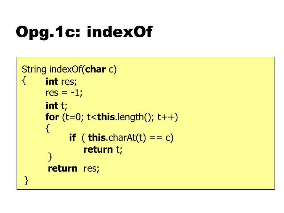 Opg.1c: indexOf } String indexOf(char c) { if ( this.charAt(t) == c) int t; for (t=0; t<this.length(); t++) { return res; int res; res = -1; } return