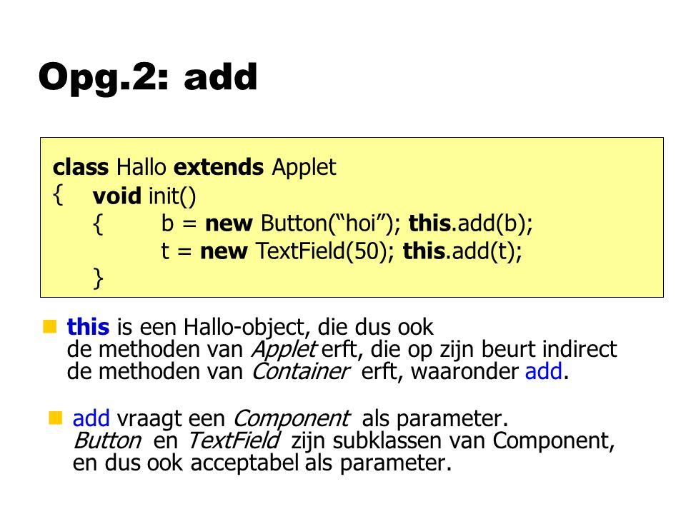 Opg.2: add class Hallo extends Applet { void init() {b = new Button( hoi ); this.add(b); t = new TextField(50); this.add(t); } nthis is een Hallo-object, die dus ook de methoden van Applet erft, die op zijn beurt indirect de methoden van Container erft, waaronder add.
