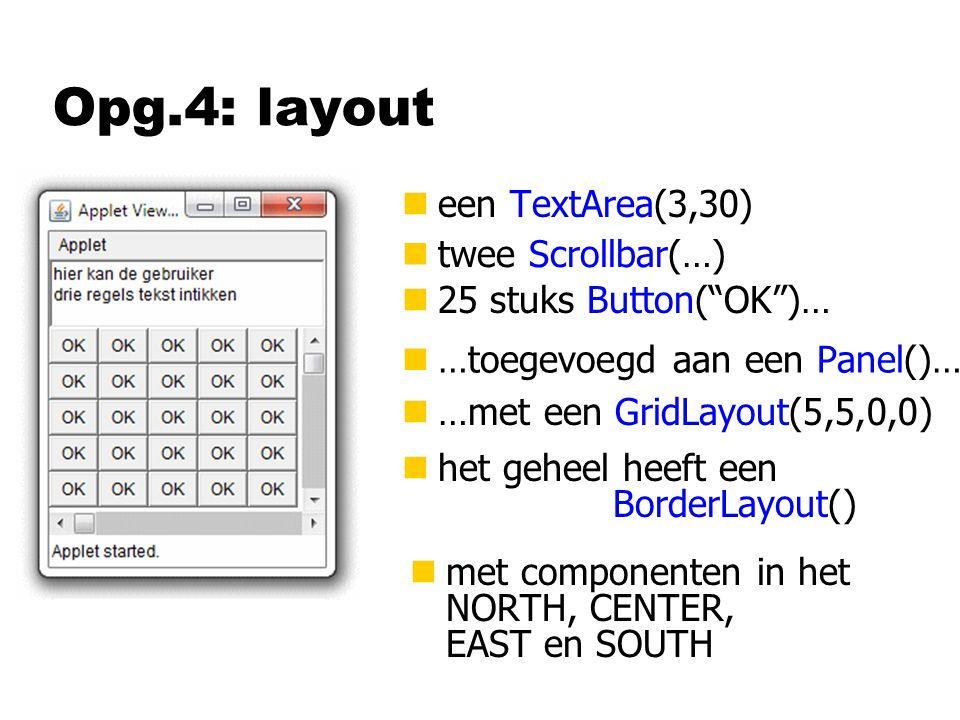Opg.4: layout neen TextArea(3,30) n25 stuks Button( OK )… ntwee Scrollbar(…) n…toegevoegd aan een Panel()… nhet geheel heeft een BorderLayout() n…met een GridLayout(5,5,0,0) nmet componenten in het NORTH, CENTER, EAST en SOUTH