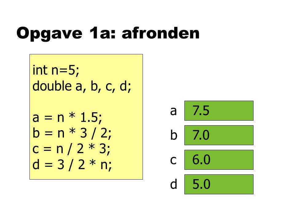 Opgave 1a: afronden int n=5; double a, b, c, d; a = n * 1.5; b = n * 3 / 2; c = n / 2 * 3; d = 3 / 2 * n; a b c d 7.5 7.0 6.0 5.0