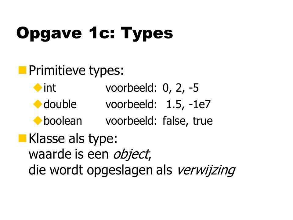 Opgave 1c: Types nPrimitieve types: uintvoorbeeld: 0, 2, -5 udoublevoorbeeld: 1.5, -1e7 ubooleanvoorbeeld: false, true nKlasse als type: waarde is een object, die wordt opgeslagen als verwijzing