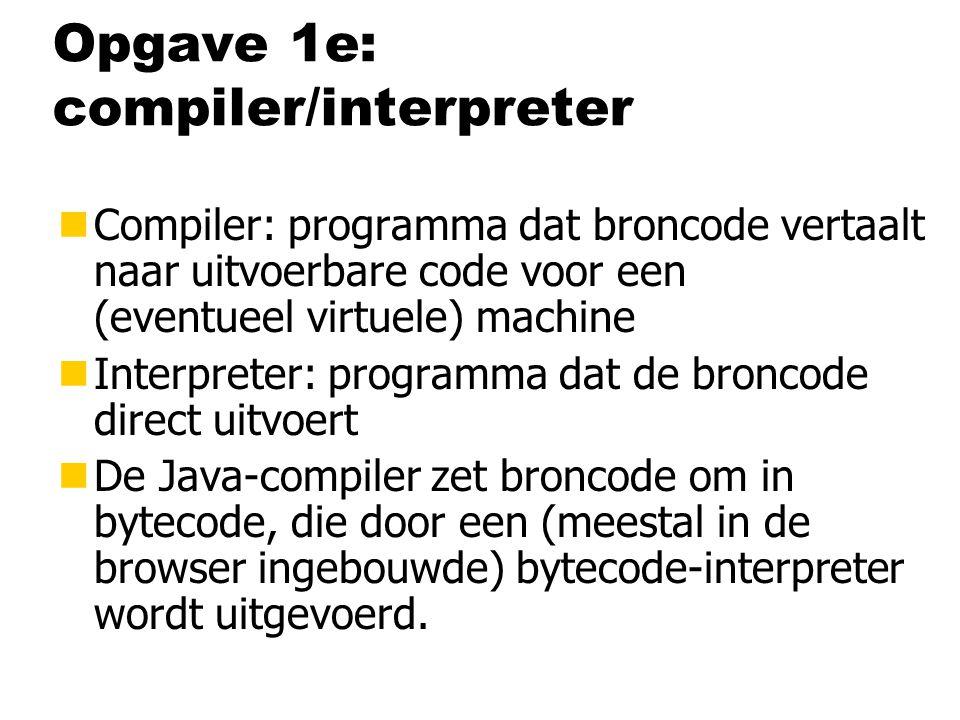 Opgave 1e: compiler/interpreter nCompiler: programma dat broncode vertaalt naar uitvoerbare code voor een (eventueel virtuele) machine nInterpreter: programma dat de broncode direct uitvoert nDe Java-compiler zet broncode om in bytecode, die door een (meestal in de browser ingebouwde) bytecode-interpreter wordt uitgevoerd.