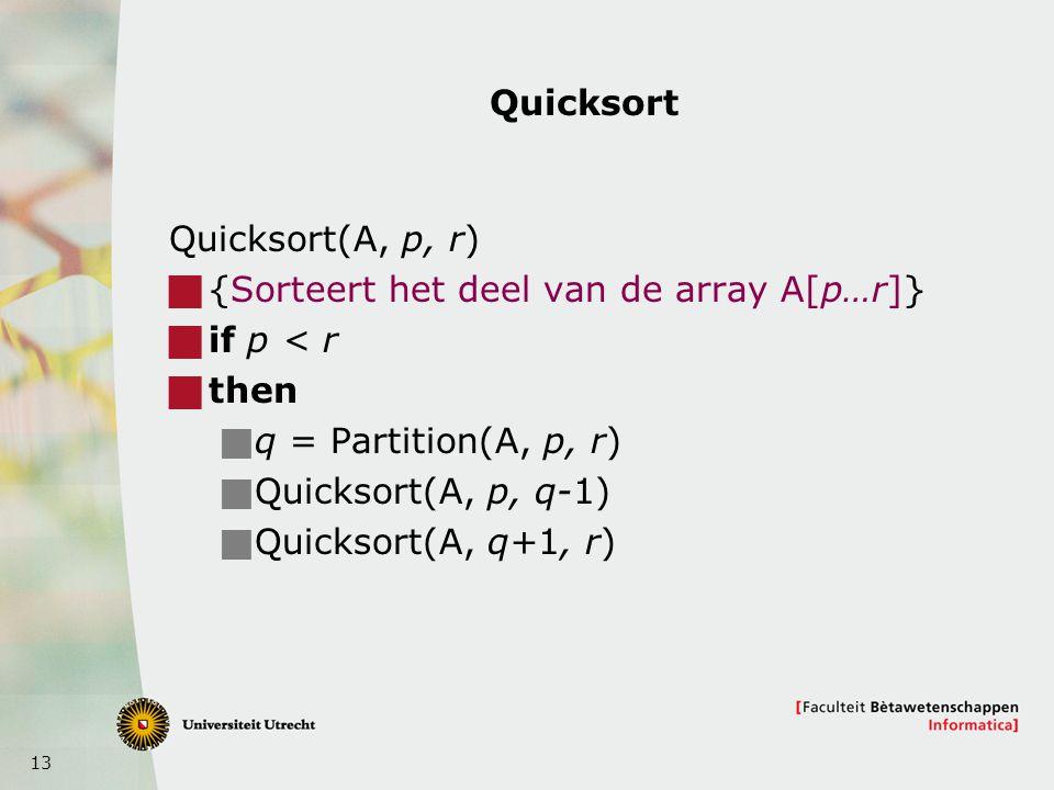 13 Quicksort Quicksort(A, p, r)  {Sorteert het deel van de array A[p…r]}  if p < r  then  q = Partition(A, p, r)  Quicksort(A, p, q-1)  Quicksort(A, q+1, r)