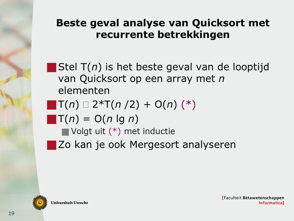 19 Beste geval analyse van Quicksort met recurrente betrekkingen  Stel T(n) is het beste geval van de looptijd van Quicksort op een array met n elementen  T(n)  2*T(n /2) + O(n) (*)  T(n) = O(n lg n)  Volgt uit (*) met inductie  Zo kan je ook Mergesort analyseren