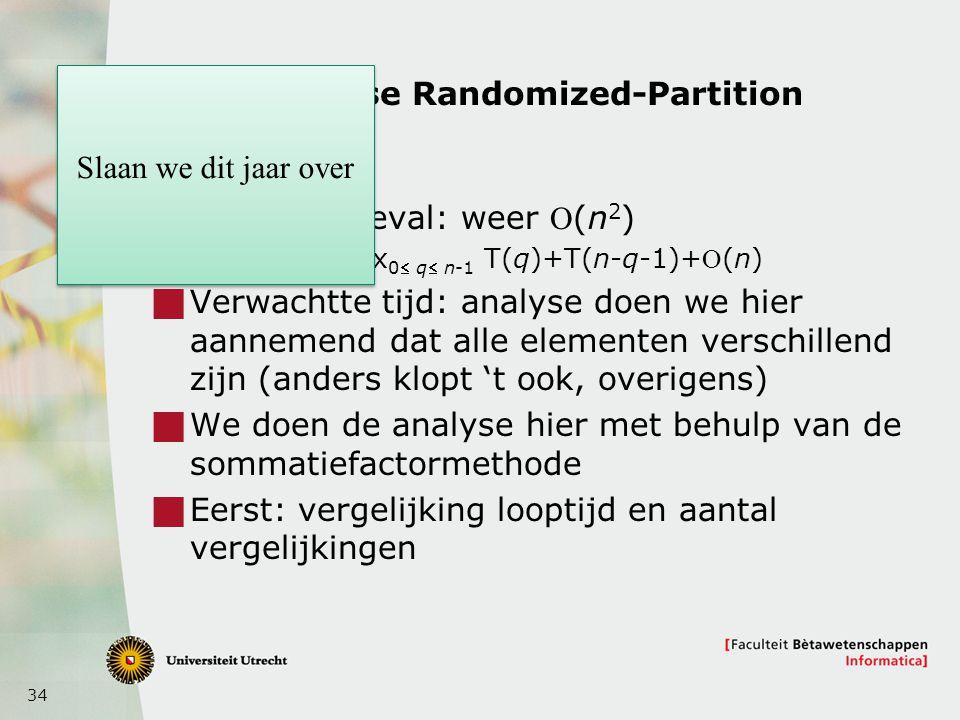 34 Analyse Randomized-Partition  Slechtste geval: weer (n 2 )  T(n) = max 0 q n-1 T(q)+T(n-q-1)+(n)  Verwachtte tijd: analyse doen we hier aannemend dat alle elementen verschillend zijn (anders klopt 't ook, overigens)  We doen de analyse hier met behulp van de sommatiefactormethode  Eerst: vergelijking looptijd en aantal vergelijkingen Slaan we dit jaar over