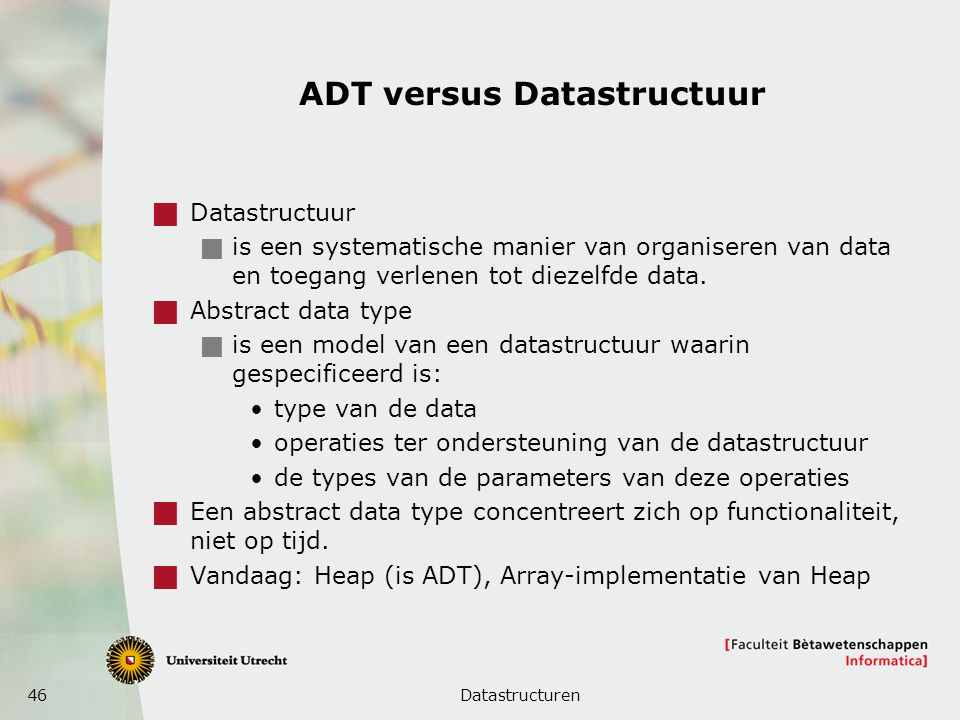 46 ADT versus Datastructuur  Datastructuur  is een systematische manier van organiseren van data en toegang verlenen tot diezelfde data.