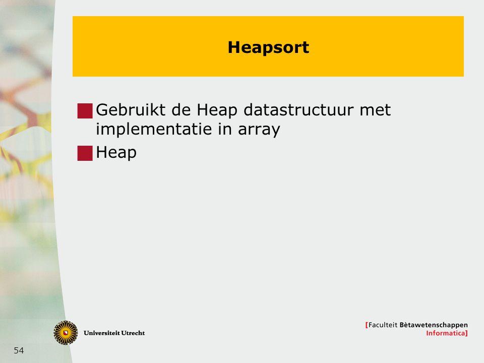 54 Heapsort  Gebruikt de Heap datastructuur met implementatie in array  Heap