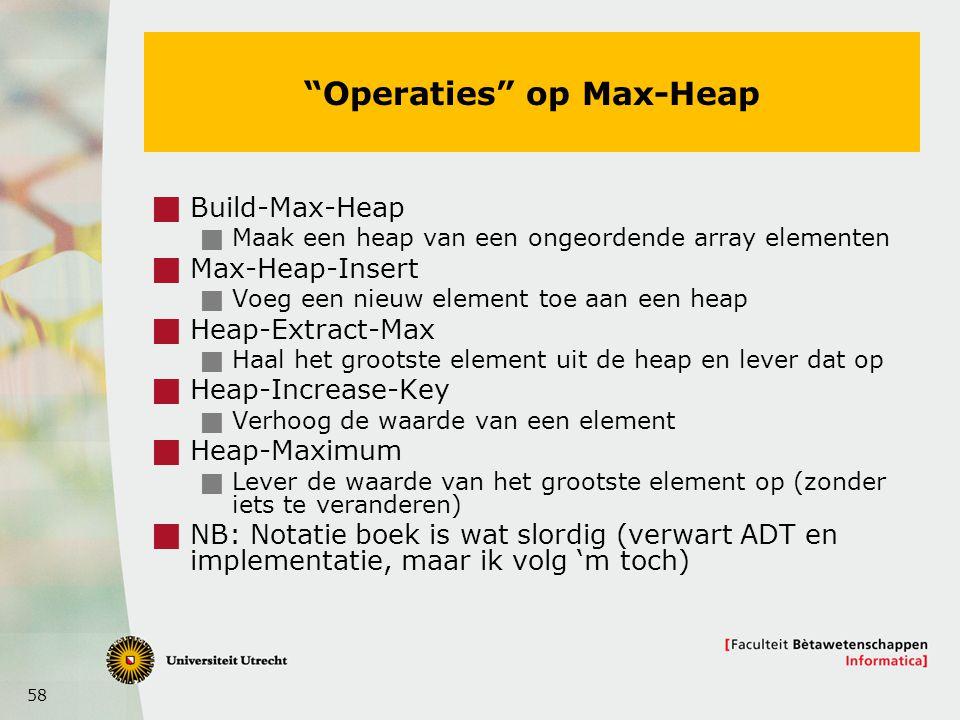 58 Operaties op Max-Heap  Build-Max-Heap  Maak een heap van een ongeordende array elementen  Max-Heap-Insert  Voeg een nieuw element toe aan een heap  Heap-Extract-Max  Haal het grootste element uit de heap en lever dat op  Heap-Increase-Key  Verhoog de waarde van een element  Heap-Maximum  Lever de waarde van het grootste element op (zonder iets te veranderen)  NB: Notatie boek is wat slordig (verwart ADT en implementatie, maar ik volg 'm toch)