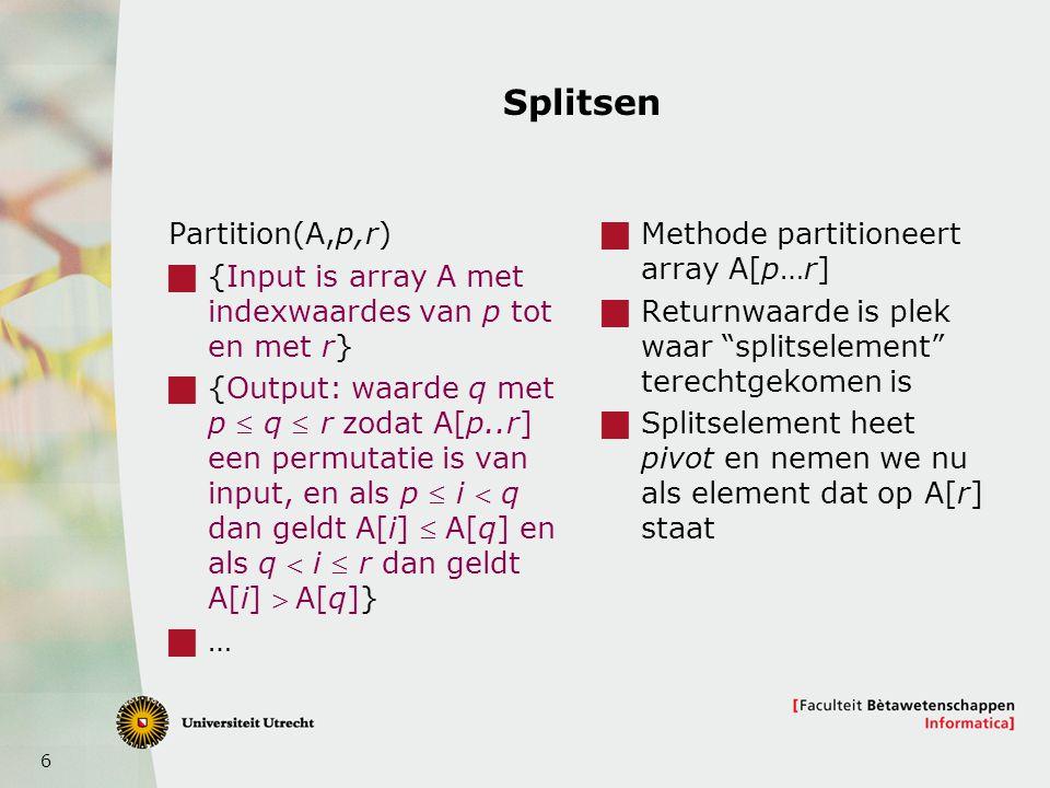 6 Splitsen Partition(A,p,r)  {Input is array A met indexwaardes van p tot en met r}  {Output: waarde q met p  q  r zodat A[p..r] een permutatie is van input, en als p  i  q dan geldt A[i] A[q] en als q  i  r dan geldt A[i] A[q]}  …  Methode partitioneert array A[p…r]  Returnwaarde is plek waar splitselement terechtgekomen is  Splitselement heet pivot en nemen we nu als element dat op A[r] staat
