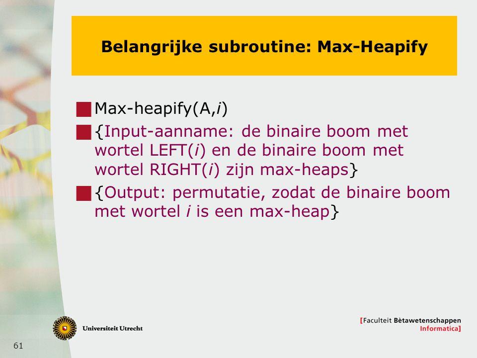 61 Belangrijke subroutine: Max-Heapify  Max-heapify(A,i)  {Input-aanname: de binaire boom met wortel LEFT(i) en de binaire boom met wortel RIGHT(i) zijn max-heaps}  {Output: permutatie, zodat de binaire boom met wortel i is een max-heap}