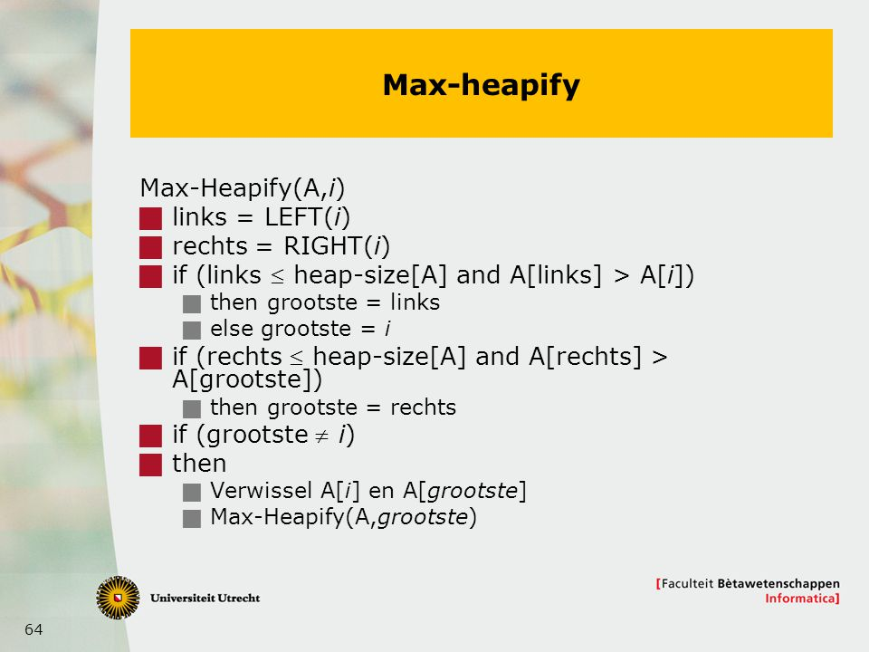 64 Max-heapify Max-Heapify(A,i)  links = LEFT(i)  rechts = RIGHT(i)  if (links  heap-size[A] and A[links] > A[i])  then grootste = links  else g