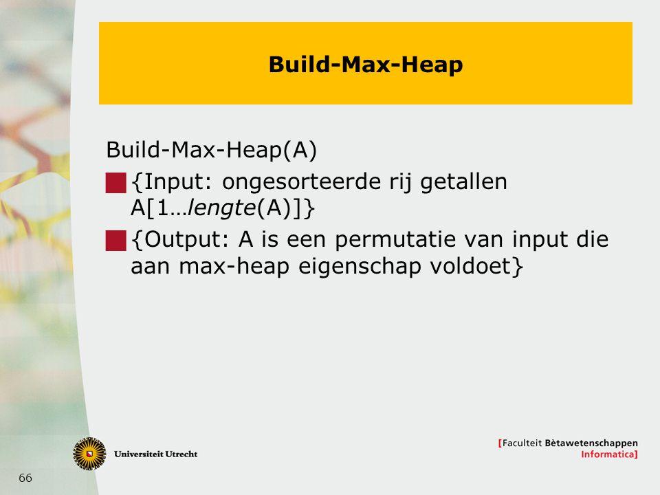 66 Build-Max-Heap Build-Max-Heap(A)  {Input: ongesorteerde rij getallen A[1…lengte(A)]}  {Output: A is een permutatie van input die aan max-heap eigenschap voldoet}