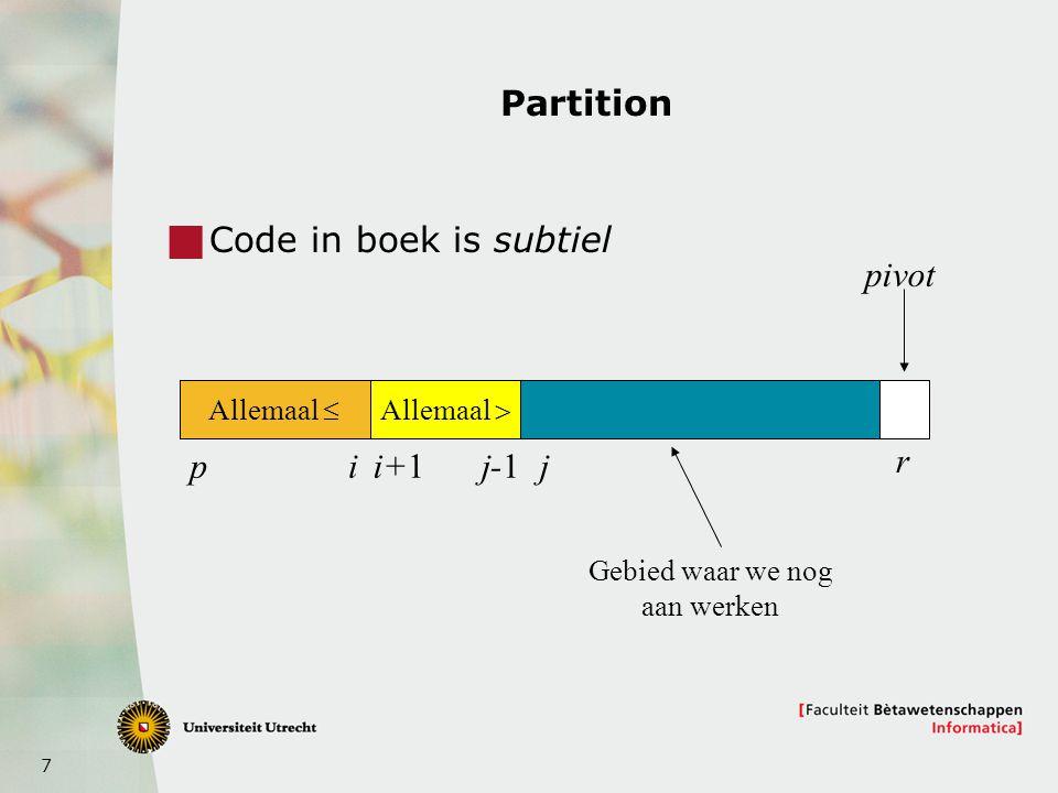 8 Pseudocode Partition Partition(A,p,r)  pivot = A[r];  i = p – 1;  for j = p to r – 1 do  {*}  if A[j]  pivot  then i ++; Verwissel A[i] en A[j]  Verwissel A[i+1] en A[r];  return i+1;  Invariant: bij * geldt voor elke k, p  k  r: 1.