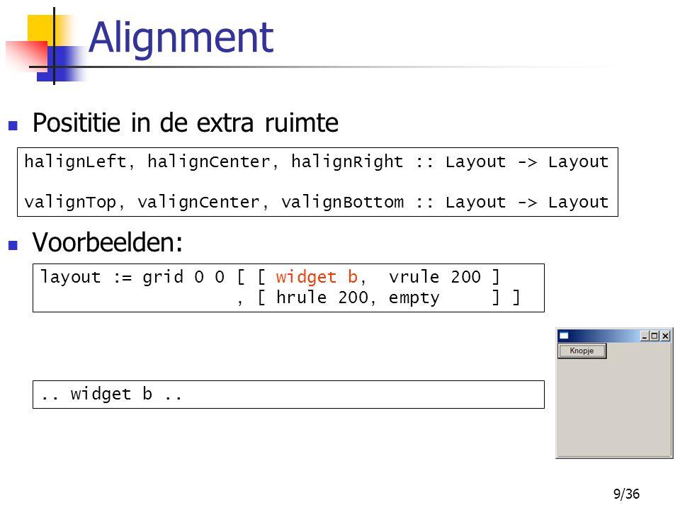 9/36 Posititie in de extra ruimte Voorbeelden: Alignment halignLeft, halignCenter, halignRight :: Layout -> Layout valignTop, valignCenter, valignBott