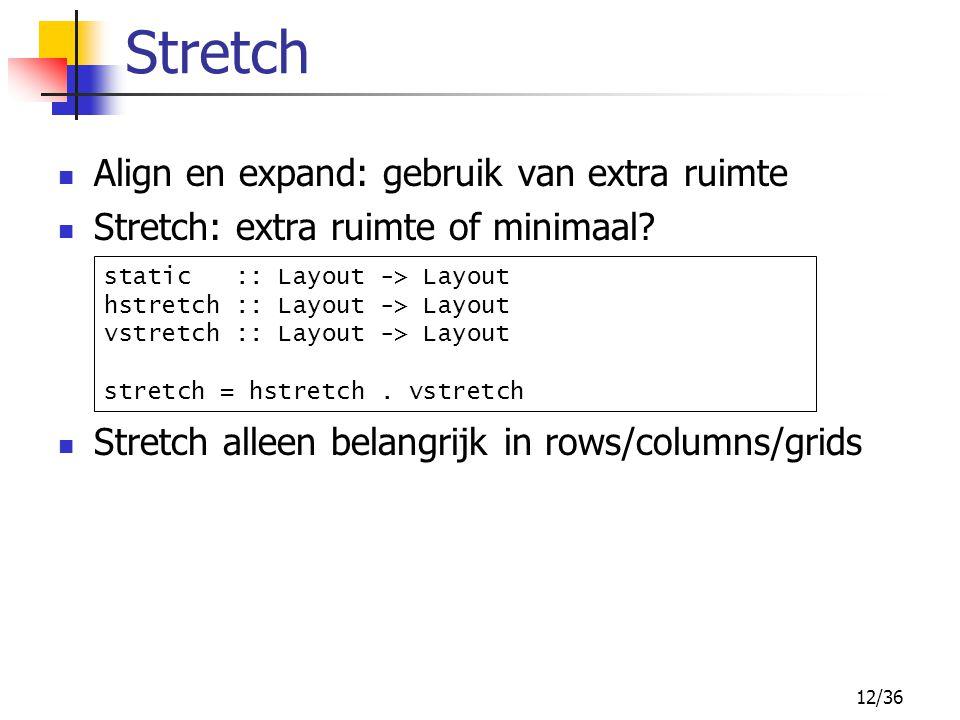 12/36 Align en expand: gebruik van extra ruimte Stretch: extra ruimte of minimaal.