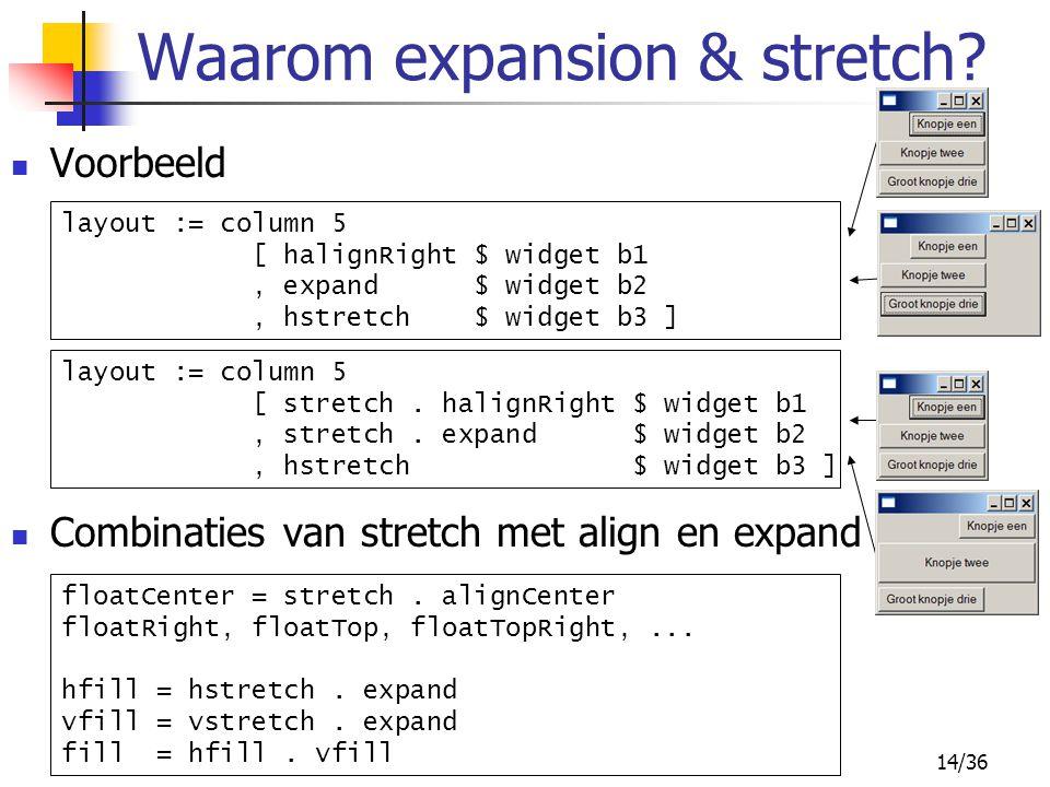 14/36 Voorbeeld Combinaties van stretch met align en expand Waarom expansion & stretch? layout := column 5 [ halignRight $ widget b1, expand $ widget