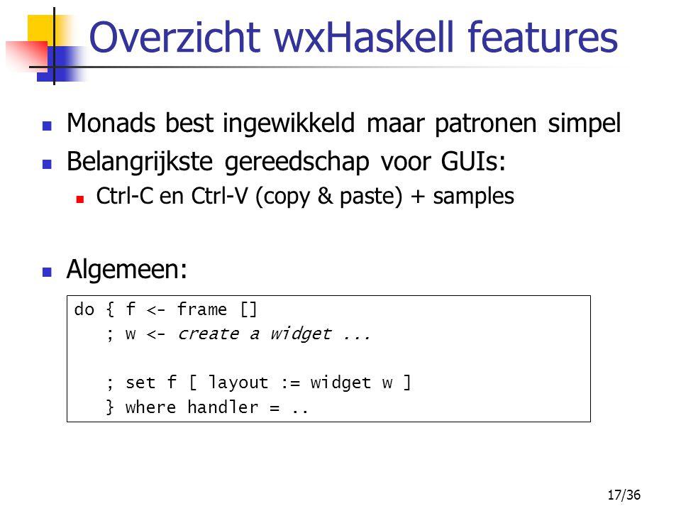 17/36 Overzicht wxHaskell features Monads best ingewikkeld maar patronen simpel Belangrijkste gereedschap voor GUIs: Ctrl-C en Ctrl-V (copy & paste) +