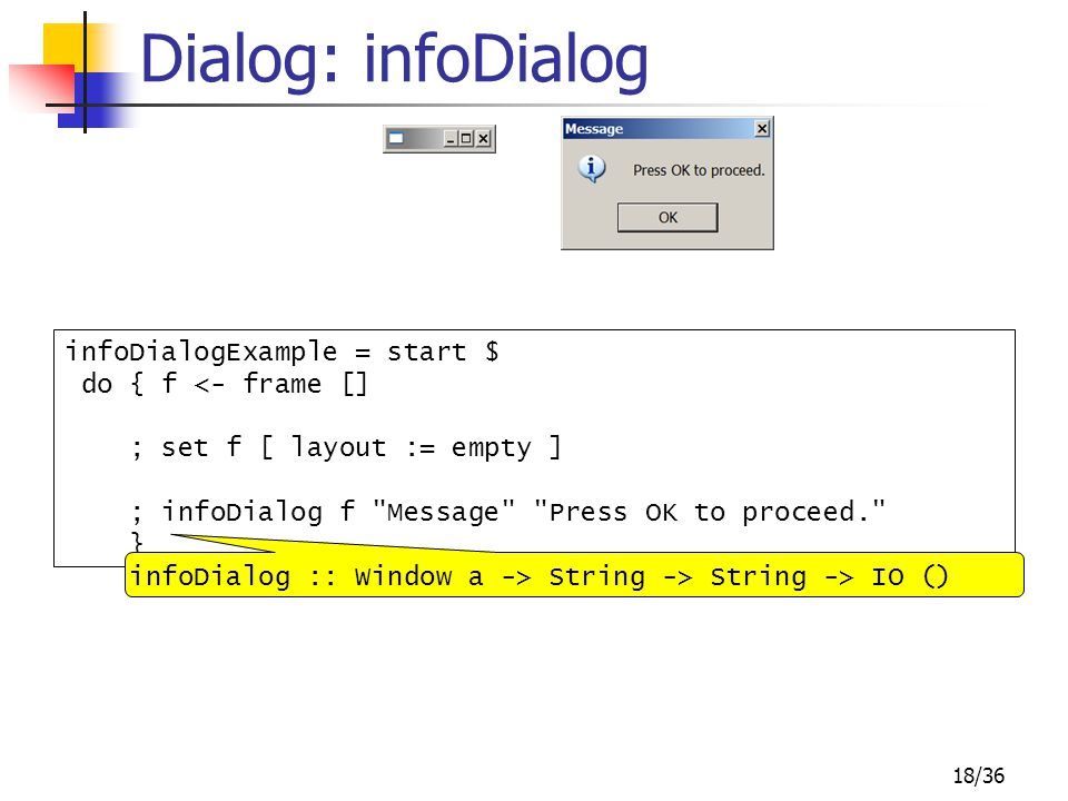 18/36 Dialog: infoDialog infoDialogExample = start $ do { f <- frame [] ; set f [ layout := empty ] ; infoDialog f Message Press OK to proceed. } infoDialog :: Window a -> String -> String -> IO ()